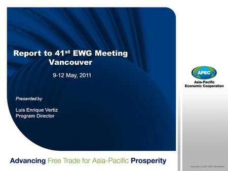 Copyright © 2011 APEC Secretariat Report to 41 st EWG Meeting Vancouver 9-12 May, 2011 Presented by Luis Enrique Vertiz Program Director.