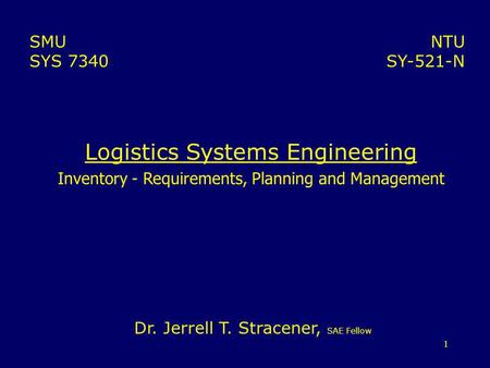 1 Logistics Systems Engineering Inventory - Requirements, Planning and Management NTU SY-521-N SMU SYS 7340 Dr. Jerrell T. Stracener, SAE Fellow.