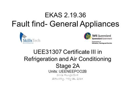 UEE31307 Certificate III in Refrigeration and Air Conditioning Stage 2A Units: UEENEEPOO2B Chris Hungerford Saturday, May 31, 2014 EKAS 2.19.36 Fault find-