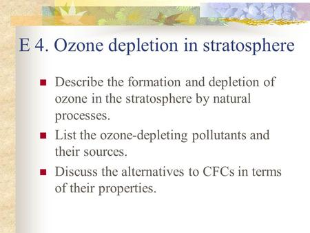 E 4. Ozone depletion in stratosphere Describe the formation and depletion of ozone in the stratosphere by natural processes. List the ozone-depleting pollutants.