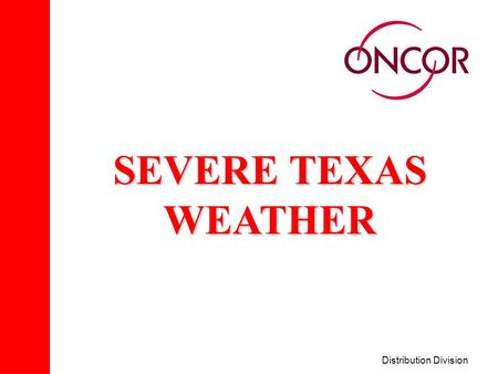 Distribution Division SEVERE TEXAS WEATHER. Distribution Division Severe Weather THE TWO MAJOR TYPES OF SEVERE WEATHER CONDITIONS THAT AFFECT OUR SERVICE.