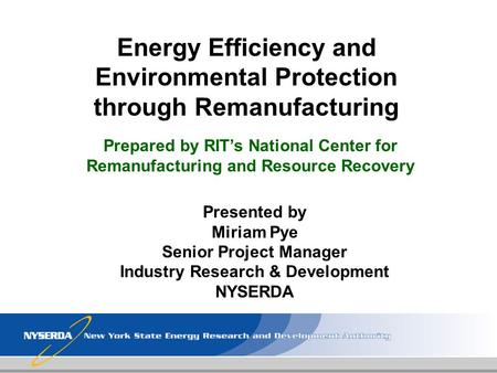 Energy Efficiency and Environmental Protection through Remanufacturing Presented by Miriam Pye Senior Project Manager Industry Research & Development NYSERDA.