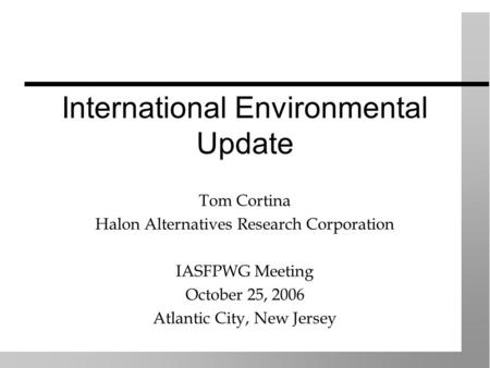 International Environmental Update Tom Cortina Halon Alternatives Research Corporation IASFPWG Meeting October 25, 2006 Atlantic City, New Jersey.