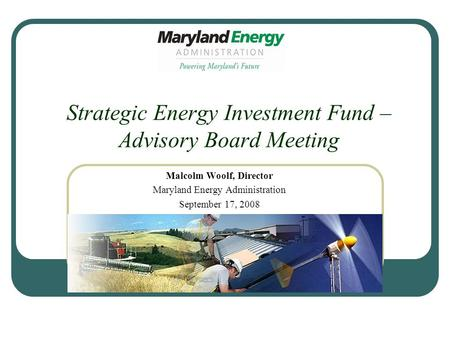 Strategic Energy Investment Fund – Advisory Board Meeting Malcolm Woolf, Director Maryland Energy Administration September 17, 2008.