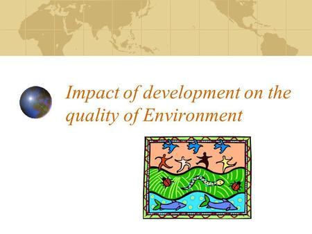 Impact of development on the quality of Environment.