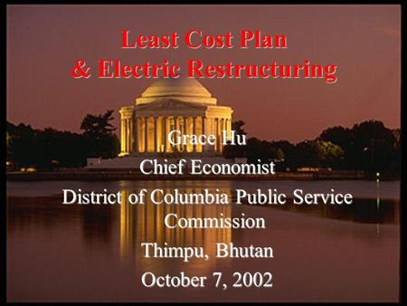Grace Hu Chief Economist District of Columbia Public Service Commission Thimpu, Bhutan October 7, 2002 Least Cost Plan & Electric Restructuring.