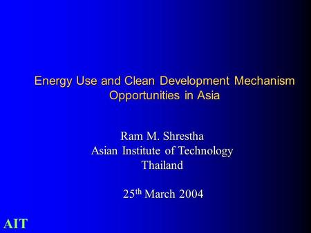 AIT Ram M. Shrestha Asian Institute of Technology Thailand 25 th March 2004 25 th March 2004 Energy Use and Clean Development Mechanism Opportunities in.