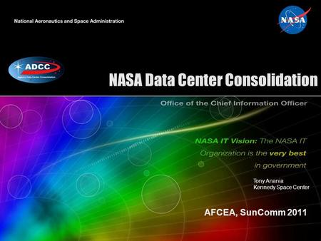 NASA Data Center Consolidation AFCEA, SunComm 2011 Tony Anania Kennedy Space Center.