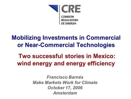 Mobilizing Investments in Commercial or Near-Commercial Technologies Two successful stories in Mexico: wind energy and energy efficiency Francisco Barnés.