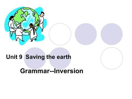 Unit 9 Saving the earth Grammar--Inversion. 1.Conferences like the Earth Summit help people understand that there exist serious problems and that there.