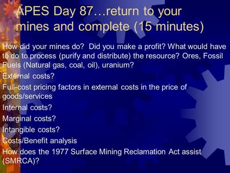 APES Day 87…return to your mines and complete (15 minutes) How did your mines do? Did you make a profit? What would have to do to process (purify and distribute)