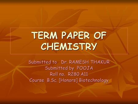 TERM PAPER OF CHEMISTRY Submitted to Dr. RAMESH THAKUR Submitted by POOJA Roll no. R280 A11 Course B.Sc. [Honors] Biotechnology.