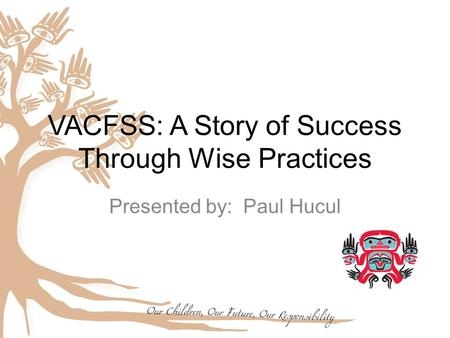 VACFSS: A Story of Success Through Wise Practices Presented by: Paul Hucul.