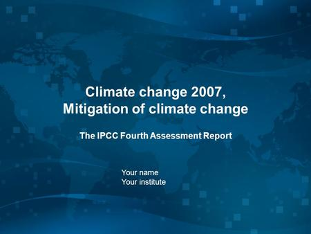 Climate change 2007, Mitigation of climate change The IPCC Fourth Assessment Report Your name Your institute.