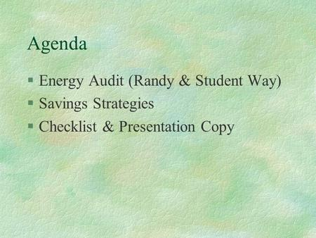 Agenda §Energy Audit (Randy & Student Way) §Savings Strategies §Checklist & Presentation Copy.
