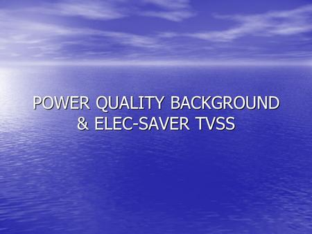 POWER QUALITY BACKGROUND & ELEC-SAVER TVSS Power Quality Background Why is it Such a Concern –Many people blame the power utility for degrading power.