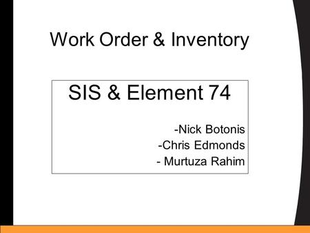 Work Order & Inventory SIS & Element 74 -Nick Botonis -Chris Edmonds - Murtuza Rahim.