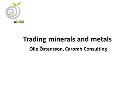 Trading minerals and metals Olle Östensson, Caromb Consulting.