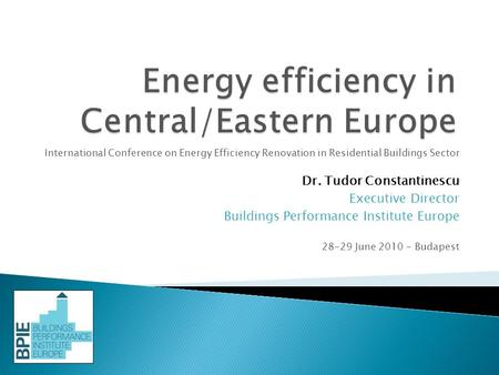 International Conference on Energy Efficiency Renovation in Residential Buildings Sector Dr. Tudor Constantinescu Executive Director Buildings Performance.