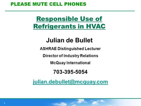 1 Responsible Use of Refrigerants in HVAC Julian de Bullet ASHRAE Distinguished Lecturer Director of Industry Relations McQuay International 703-395-5054.