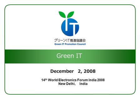 Green IT December 2, 2008 14 th World Electronics Forum India 2008 New Delhi, India.