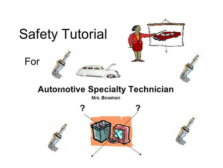 Safety Tutorial For Automotive Specialty Technician Mrs. Bowman ? ?