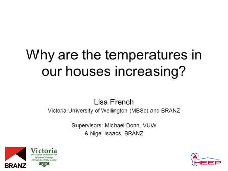 Why are the temperatures in our houses increasing? Lisa French Victoria University of Wellington (MBSc) and BRANZ Supervisors: Michael Donn, VUW & Nigel.
