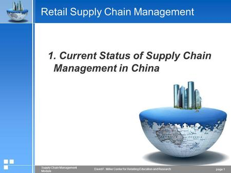 Page 1 Supply Chain Management Module David F. Miller Center for Retailing Education and Research Retail Supply Chain Management 1. Current Status of Supply.