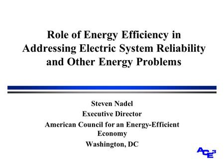 Role of Energy Efficiency in Addressing Electric System Reliability and Other Energy Problems Steven Nadel Executive Director American Council for an Energy-Efficient.