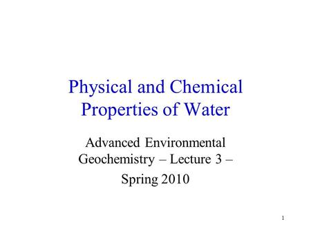 1 Physical and Chemical Properties of Water Advanced Environmental Geochemistry – Lecture 3 – Spring 2010.