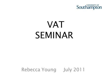 VAT SEMINAR Rebecca Young July 2011. 1. REASON FOR HOLDING THE WORKSHOP 2. EXPLANATION OF HOW VAT WORKS 3. SALES – IN THE UK 4. NON-INVOICED INCOME 5.