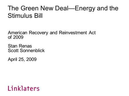 The Green New DealEnergy and the Stimulus Bill American Recovery and Reinvestment Act of 2009 Stan Renas Scott Sonnenblick April 25, 2009.