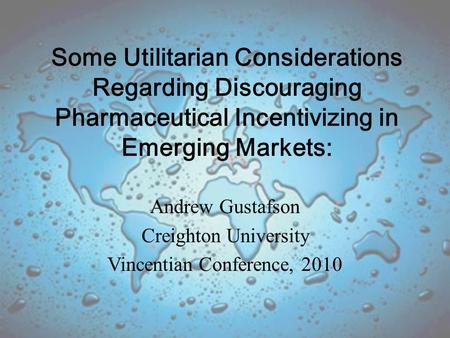 Some Utilitarian Considerations Regarding Discouraging Pharmaceutical Incentivizing in Emerging Markets: Andrew Gustafson Creighton University Vincentian.