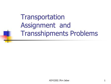 ADM2302 /Rim Jaber1 Transportation Assignment and Transshipments Problems.