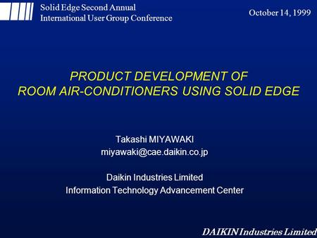 DAIKIN Industries Limited PRODUCT DEVELOPMENT OF ROOM AIR-CONDITIONERS USING SOLID EDGE Takashi MIYAWAKI Daikin Industries Limited.
