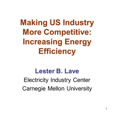 1 Making US Industry More Competitive: Increasing Energy Efficiency Lester B. Lave Electricity Industry Center Carnegie Mellon University.