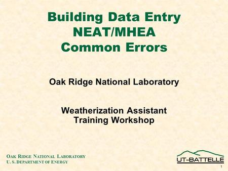 O AK R IDGE N ATIONAL L ABORATORY U. S. D EPARTMENT OF E NERGY 1 Building Data Entry NEAT/MHEA Common Errors Oak Ridge National Laboratory Weatherization.