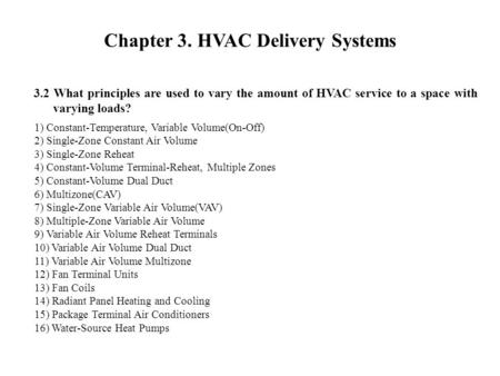 3.2 What principles are used to vary the amount of HVAC service to a space with varying loads? Chapter 3. HVAC Delivery Systems 1) Constant-Temperature,