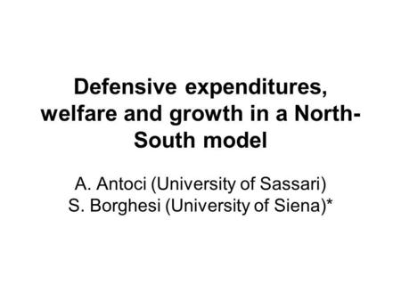 Defensive expenditures, welfare and growth in a North- South model A. Antoci (University of Sassari) S. Borghesi (University of Siena)*