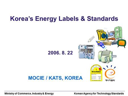 Ministry of Commerce, Industry & Energy Korean Agency for Technology Standards Koreas Energy Labels & Standards 2006. 8. 22 MOCIE / KATS, KOREA.