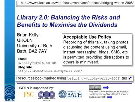 A centre of expertise in digital information managementwww.ukoln.ac.uk Library 2.0: Balancing the Risks and Benefits to Maximise the Dividends Brian Kelly,