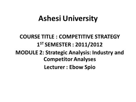 Ashesi University COURSE TITLE : COMPETITIVE STRATEGY 1 ST SEMESTER : 2011/2012 MODULE 2: Strategic Analysis: Industry and Competitor Analyses Lecturer.