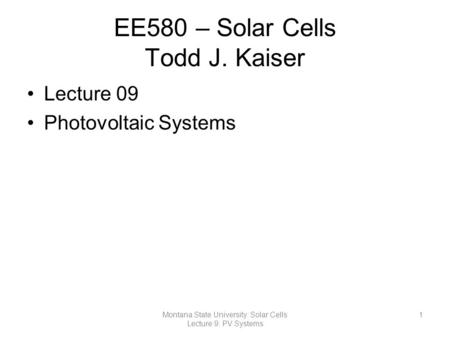 EE580 – Solar Cells Todd J. Kaiser Lecture 09 Photovoltaic Systems 1Montana State University: Solar Cells Lecture 9: PV Systems.