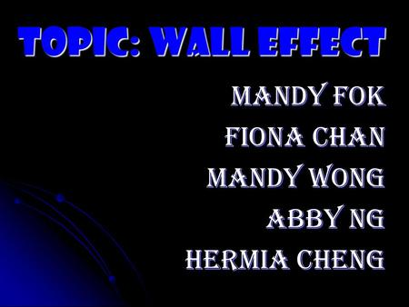 Topic: Wall Effect Mandy Fok Fiona Chan Mandy Wong Abby Ng Hermia Cheng.