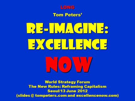 LONG Tom Peters Re-Imagine:Excellence NOW NOW World Strategy Forum The New Rules: Reframing Capitalism Seoul/13 June 2012 tompeters.com and excellencenow.com)
