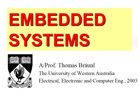 EMBEDDED SYSTEMS. Textbook: T. Bräunl Embedded Robotics, Springer 2003.