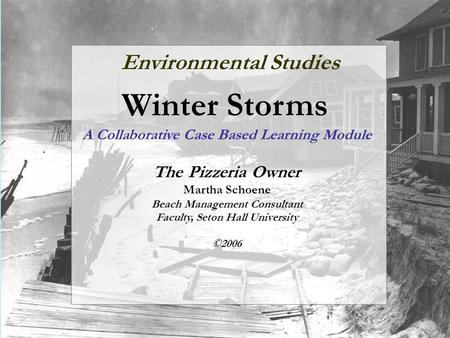 Environmental Studies Winter Storms A Collaborative Case Based Learning Module The Pizzeria Owner Martha Schoene Beach Management Consultant Faculty, Seton.