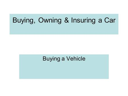 Buying, Owning & Insuring a Car Buying a Vehicle.