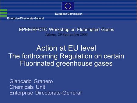 Enterprise Directorate-General Action at EU level The forthcoming Regulation on certain Fluorinated greenhouse gases EPEE/EFCTC Workshop on Fluorinated.