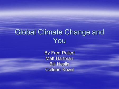 Global Climate Change and You By Fred Pollert Matt Hartman Bill Heslin Colleen Kozel.
